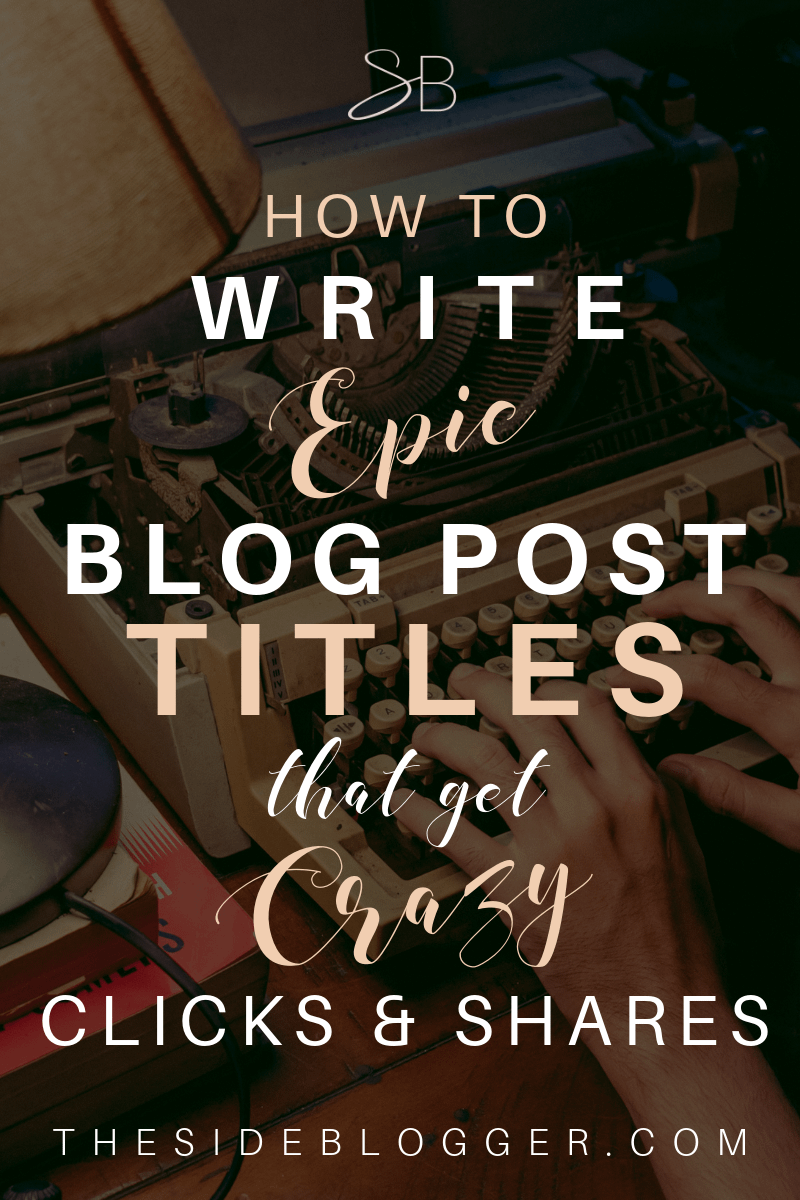How to write epic blog post titles that your potential readers cannot help but click and share like crazy | The Side Blogger
